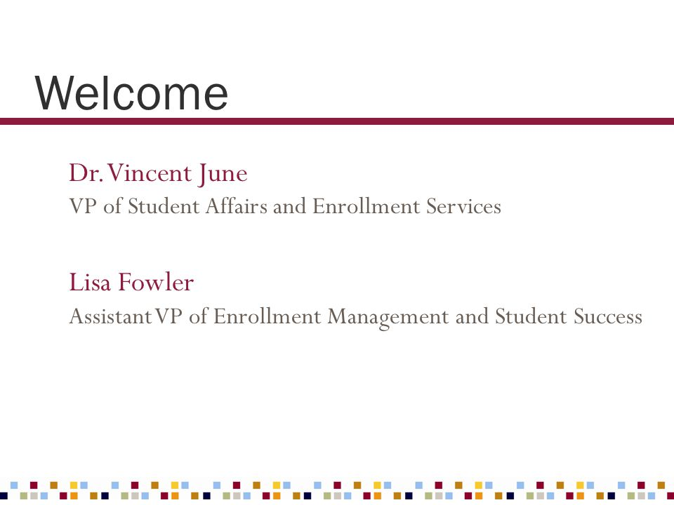 Welcome Dr. Vincent June VP of Student Affairs and Enrollment Services Lisa Fowler Assistant VP of Enrollment Management and Student Success