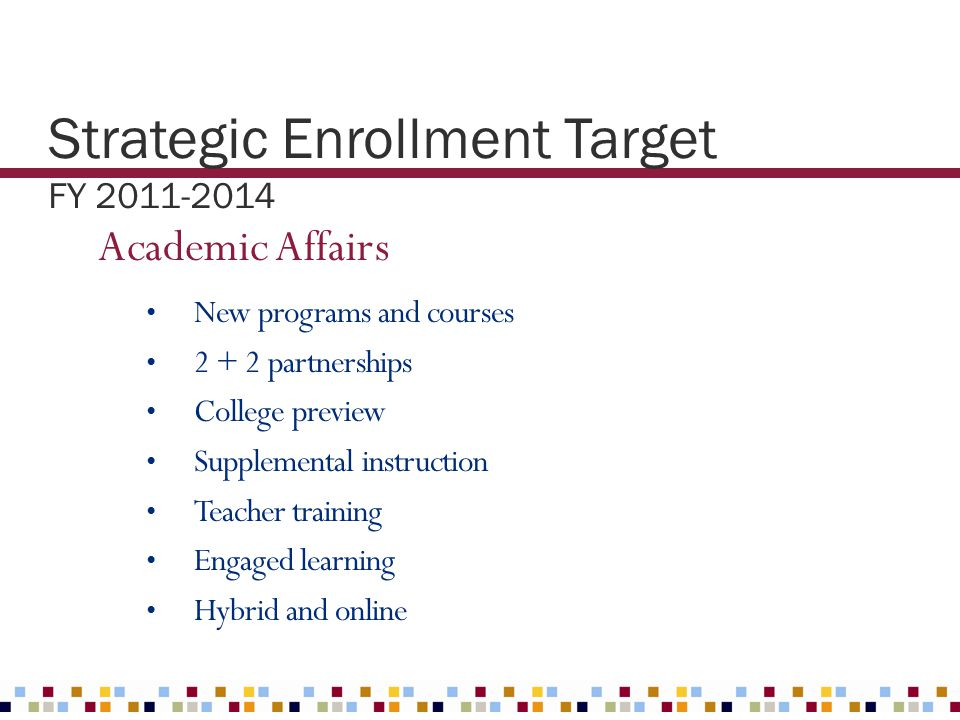 Strategic Enrollment Target FY 2011-2014 Academic Affairs New programs and courses 2 + 2 partnerships College preview Supplemental instruction Teacher