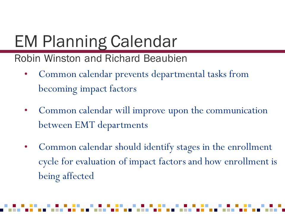 EM Planning Calendar Robin Winston and Richard Beaubien Common calendar prevents departmental tasks from becoming impact factors Common calendar will
