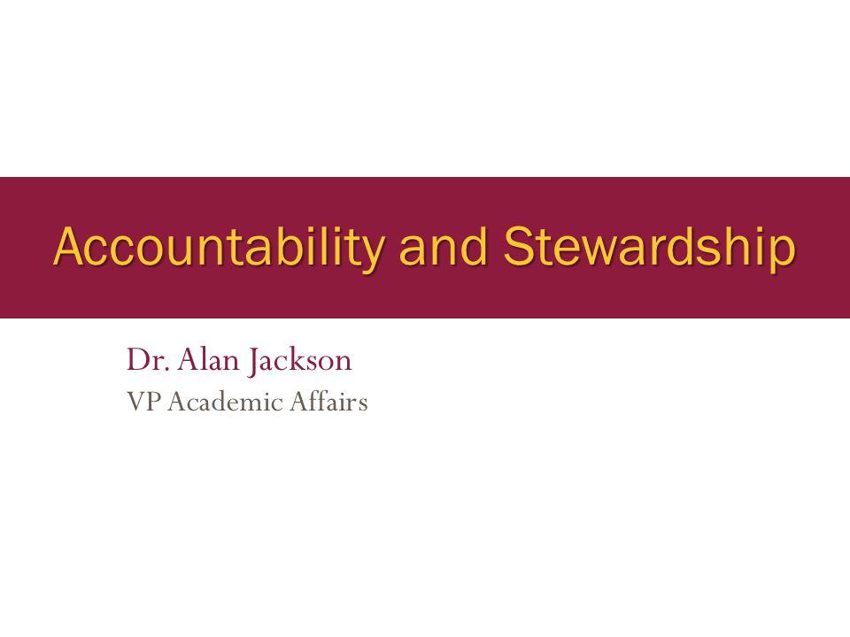 Accountability and Stewardship Dr. Alan Jackson VP Academic Affairs