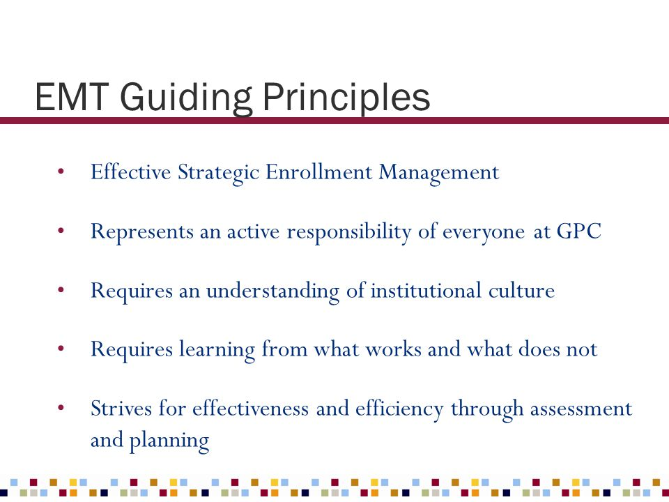 EMT Guiding Principles Effective Strategic Enrollment Management Represents an active responsibility of everyone at GPC Requires an understanding of i