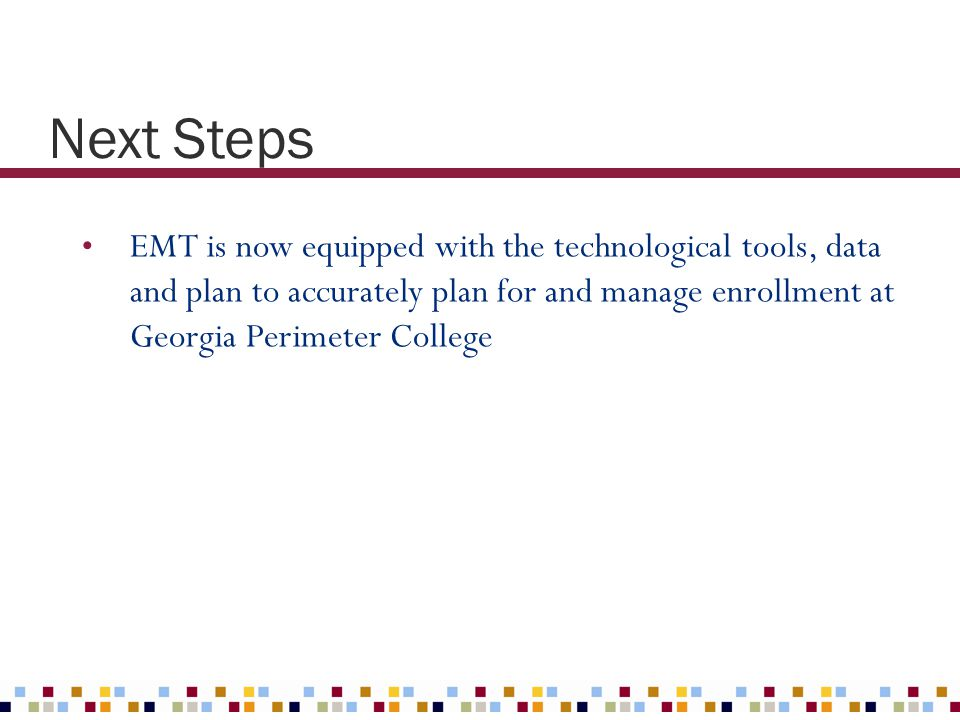 Next Steps EMT is now equipped with the technological tools, data and plan to accurately plan for and manage enrollment at Georgia Perimeter College