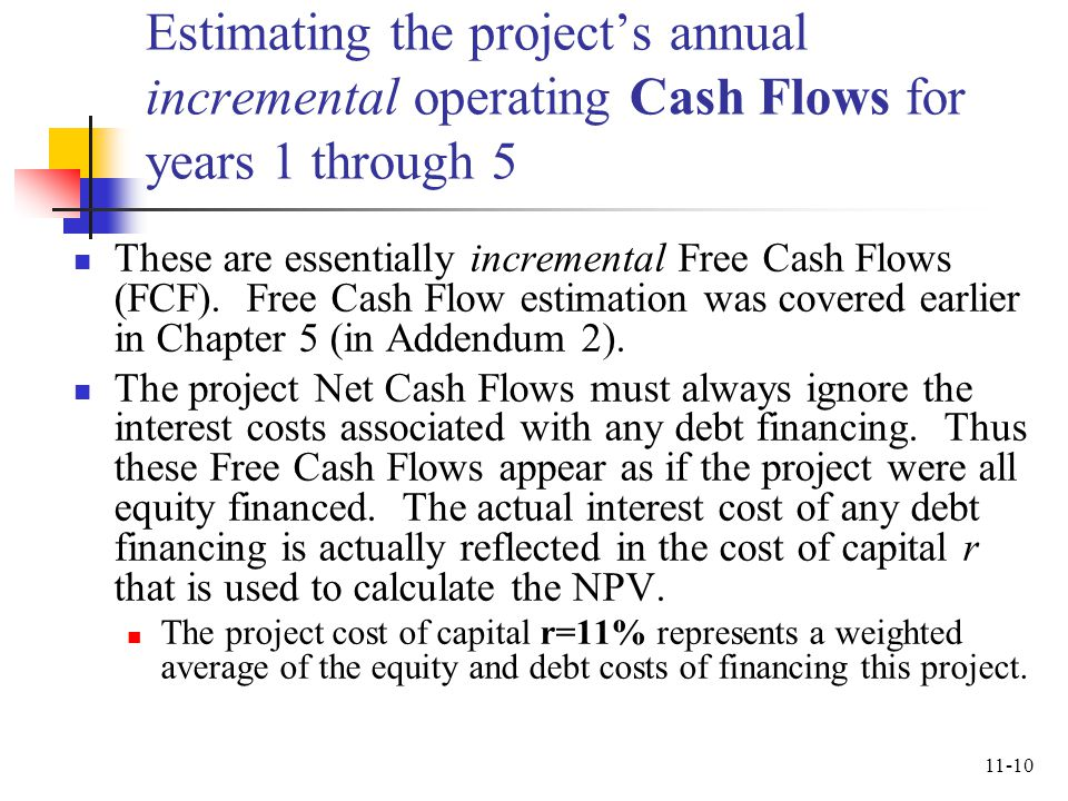 11-10 Estimating the projects annual incremental operating Cash Flows for years 1 through 5 These are essentially incremental Free Cash Flows (FCF). F