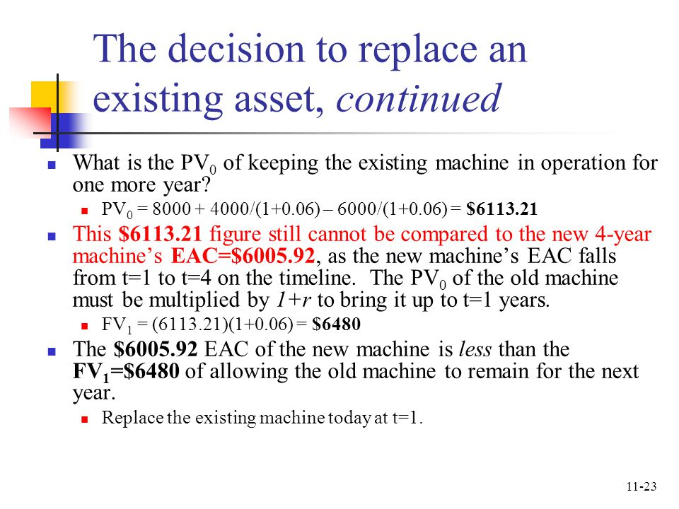 11-23 The decision to replace an existing asset, continued What is the PV 0 of keeping the existing machine in operation for one more year? PV 0 = 800