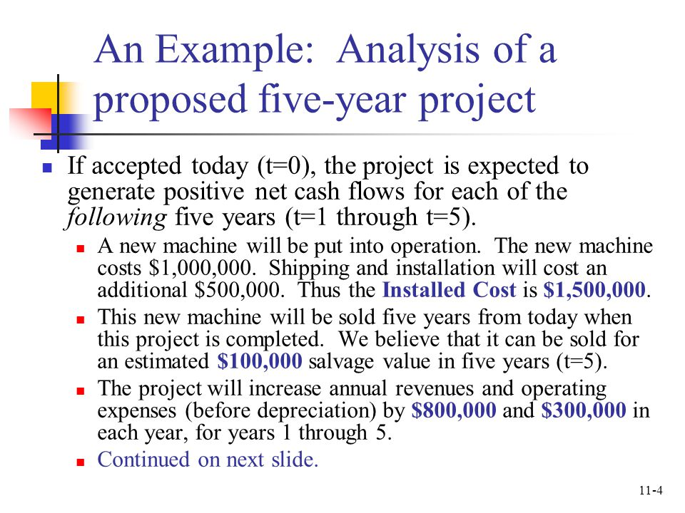 11-4 An Example: Analysis of a proposed five-year project If accepted today (t=0), the project is expected to generate positive net cash flows for eac
