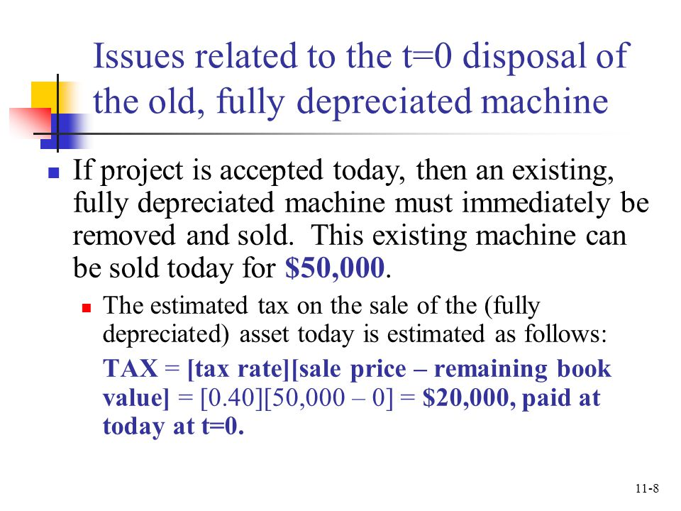 11-8 Issues related to the t=0 disposal of the old, fully depreciated machine If project is accepted today, then an existing, fully depreciated machin