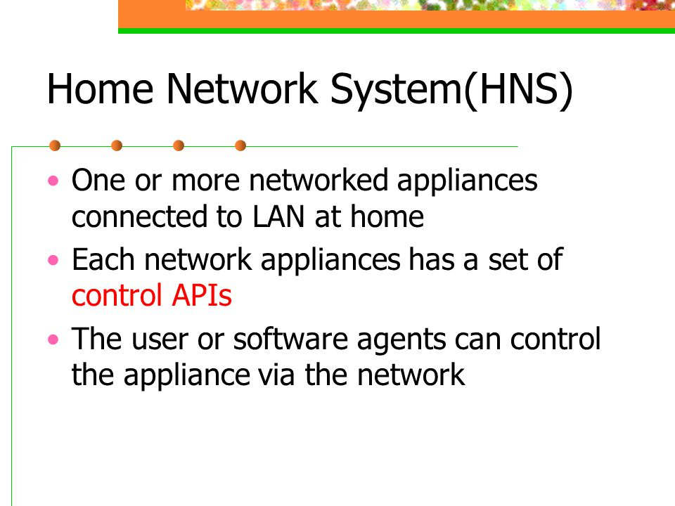 Home Network System(HNS) One or more networked appliances connected to LAN at home Each network appliances has a set of control APIs The user or software agents can control the appliance via the network
