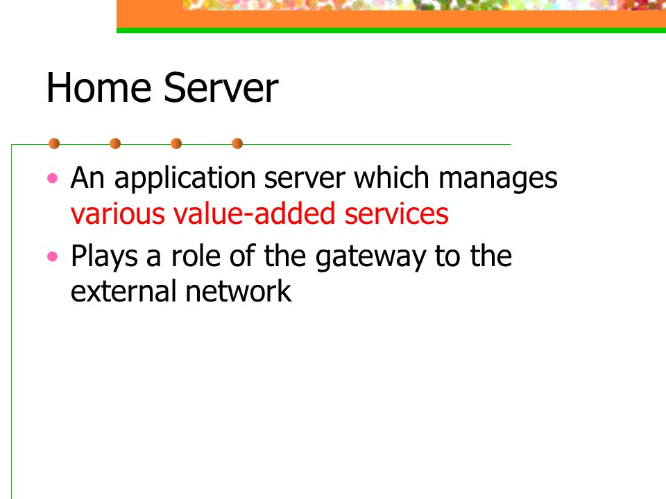 Home Server An application server which manages various value-added services Plays a role of the gateway to the external network
