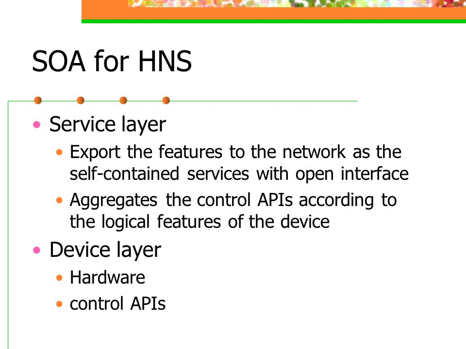 SOA for HNS Service layer Export the features to the network as the self-contained services with open interface Aggregates the control APIs according to the logical features of the device Device layer Hardware control APIs