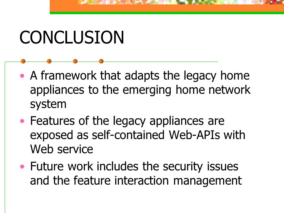 CONCLUSION A framework that adapts the legacy home appliances to the emerging home network system Features of the legacy appliances are exposed as self-contained Web-APIs with Web service Future work includes the security issues and the feature interaction management