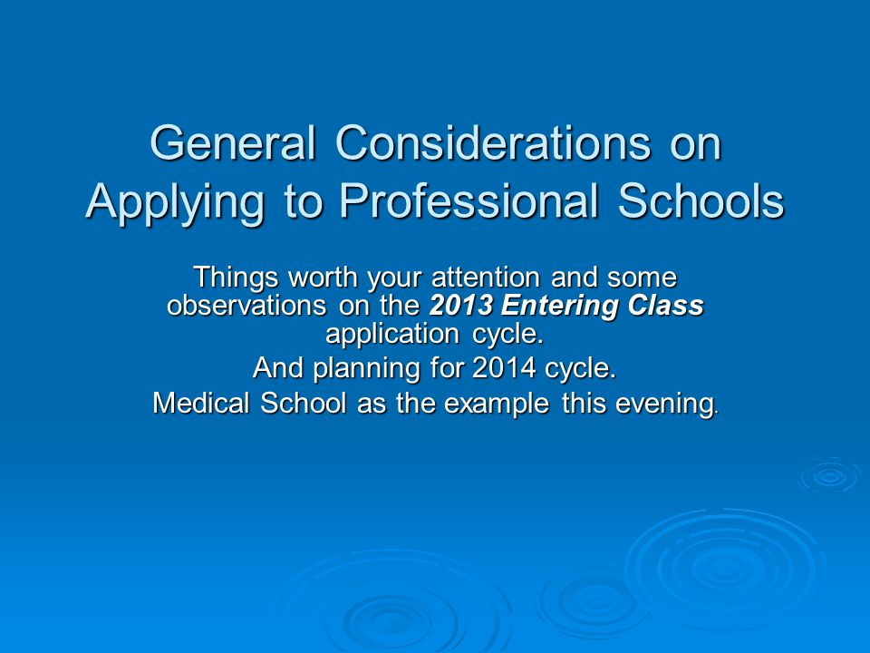 General Considerations on Applying to Professional Schools Things worth your attention and some observations on the 2013 Entering Class application cy