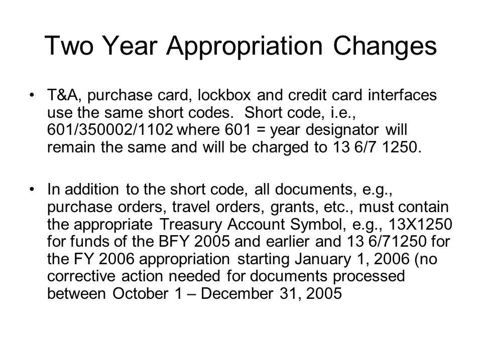Two Year Appropriation Changes T&A, purchase card, lockbox and credit card interfaces use the same short codes.