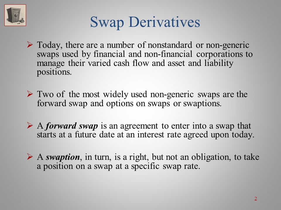 33 Swaptions: Speculation If she bought a receiver swaption similar in terms to the above payer swaption (1-year receiver option on a 5-year, 8%/LIBOR swap), and the swap rate on a 5-year swap were less than 8% on the exercise date, then she would realize a gain from exercising and then either selling the floating-payers position or combining it with a fixed-payers position on a replacement swap.