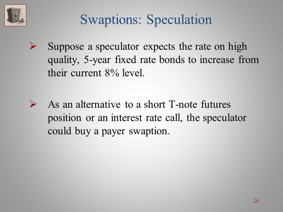 26 Swaptions: Speculation Suppose a speculator expects the rate on high quality, 5-year fixed rate bonds to increase from their current 8% level. As a