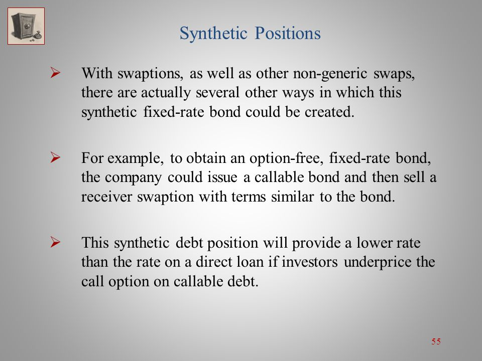 55 Synthetic Positions With swaptions, as well as other non-generic swaps, there are actually several other ways in which this synthetic fixed-rate bo