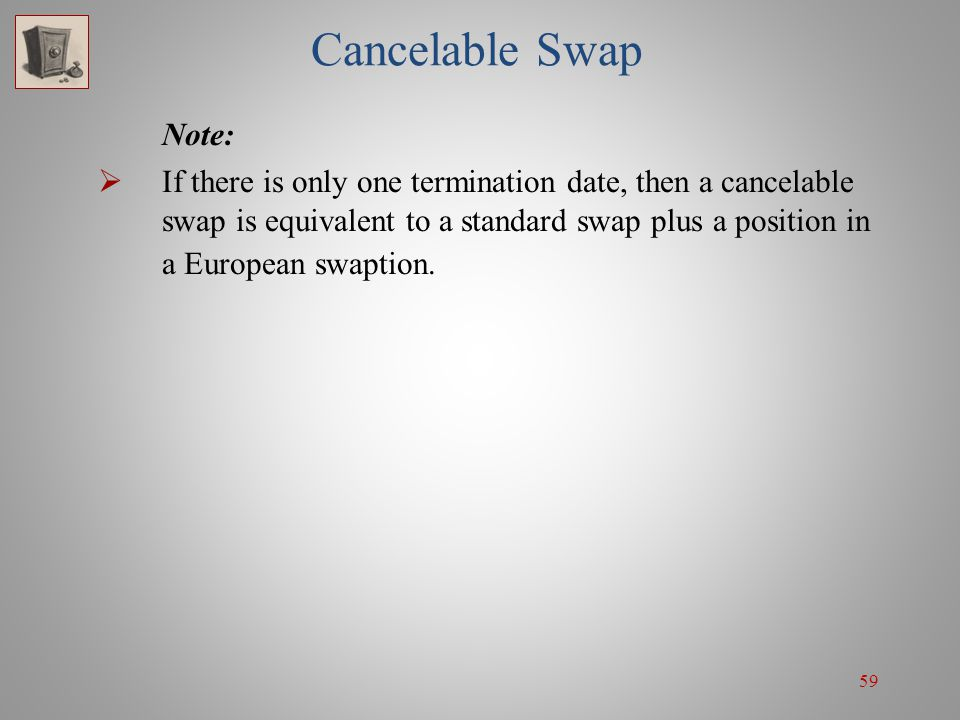 59 Cancelable Swap Note: If there is only one termination date, then a cancelable swap is equivalent to a standard swap plus a position in a European