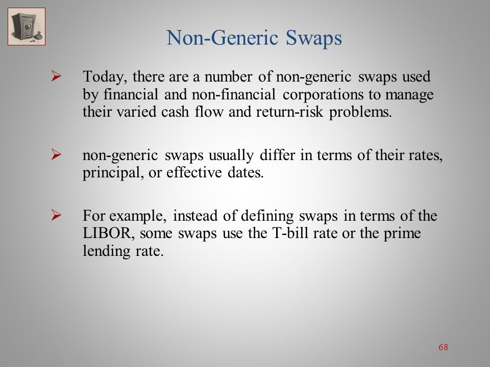68 Non-Generic Swaps Today, there are a number of non-generic swaps used by financial and non-financial corporations to manage their varied cash flow
