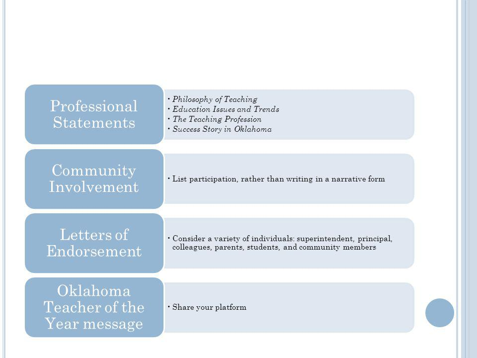 Philosophy of Teaching Education Issues and Trends The Teaching Profession Success Story in Oklahoma Professional Statements List participation, rather than writing in a narrative form Community Involvement Consider a variety of individuals: superintendent, principal, colleagues, parents, students, and community members Letters of Endorsement Share your platform Oklahoma Teacher of the Year message