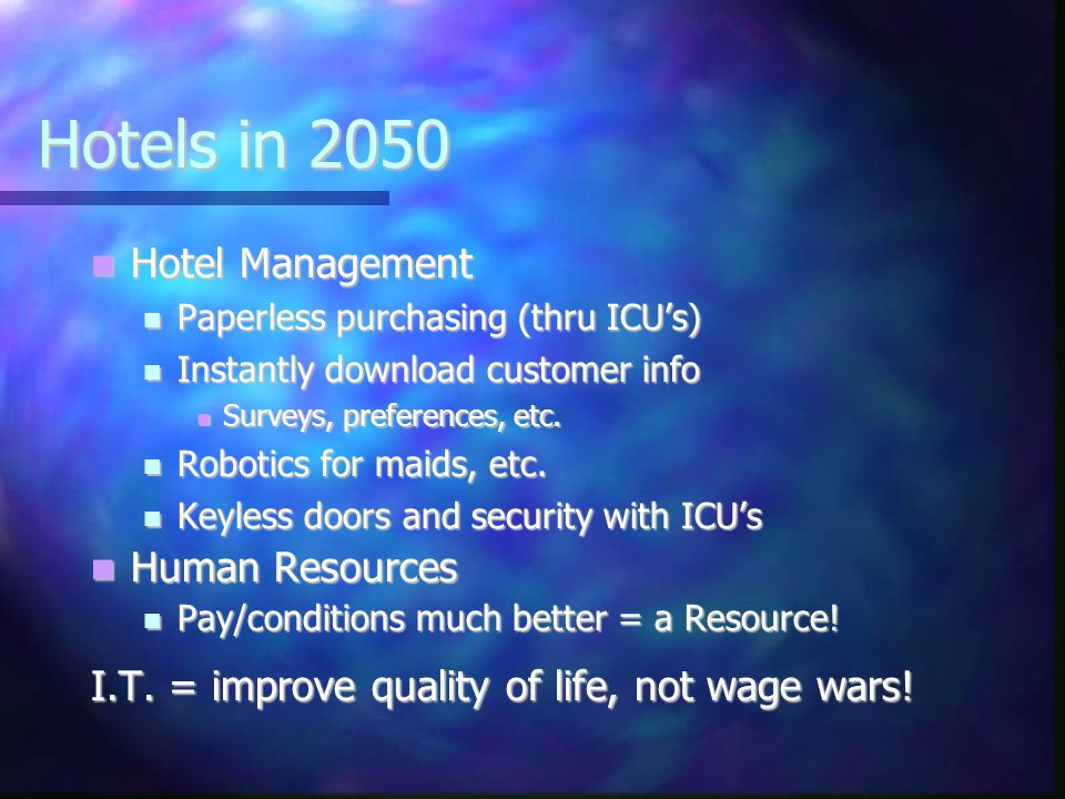 Hotels in 2050 Hotel Management Hotel Management Paperless purchasing (thru ICUs) Paperless purchasing (thru ICUs) Instantly download customer info Instantly download customer info Surveys, preferences, etc.