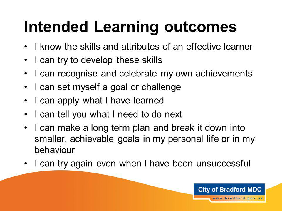 Intended Learning outcomes I know the skills and attributes of an effective learner I can try to develop these skills I can recognise and celebrate my