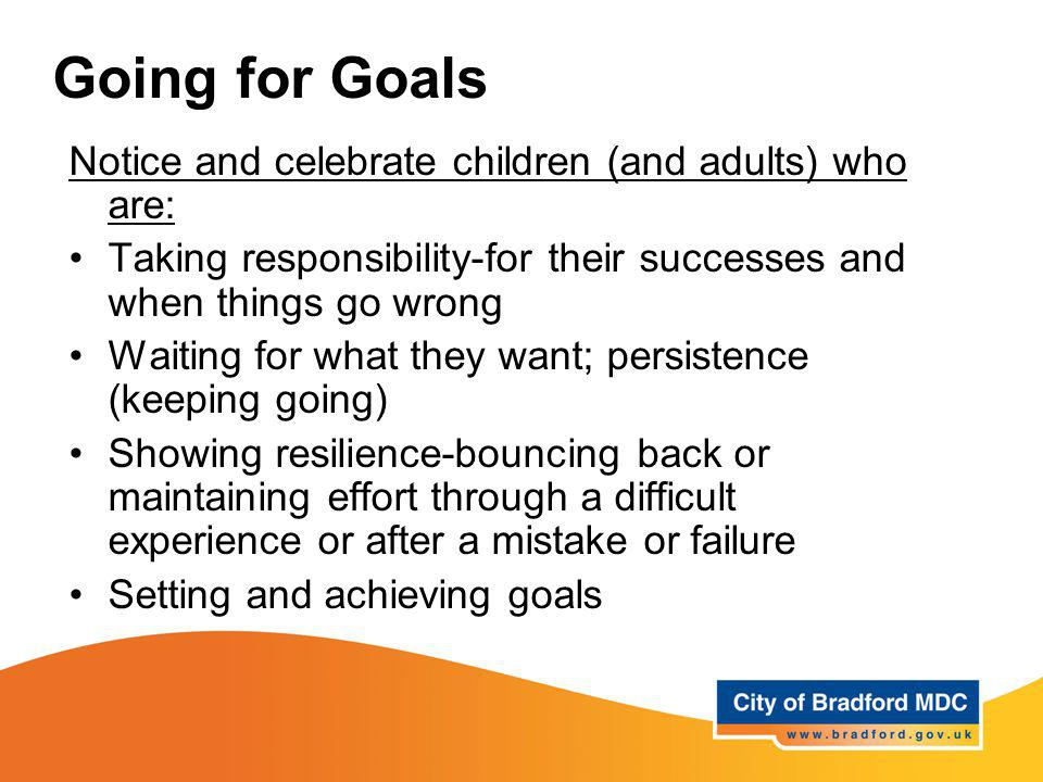 Going for Goals Notice and celebrate children (and adults) who are: Taking responsibility-for their successes and when things go wrong Waiting for wha