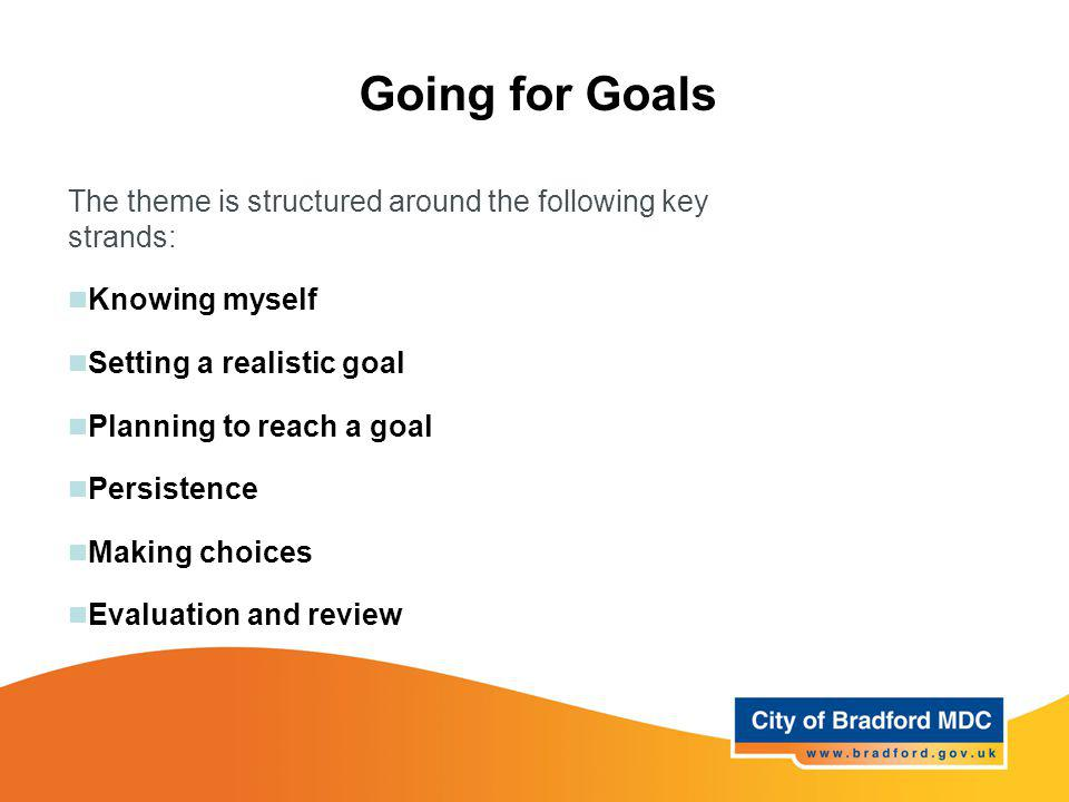 Going for Goals The theme is structured around the following key strands: Knowing myself Setting a realistic goal Planning to reach a goal Persistence