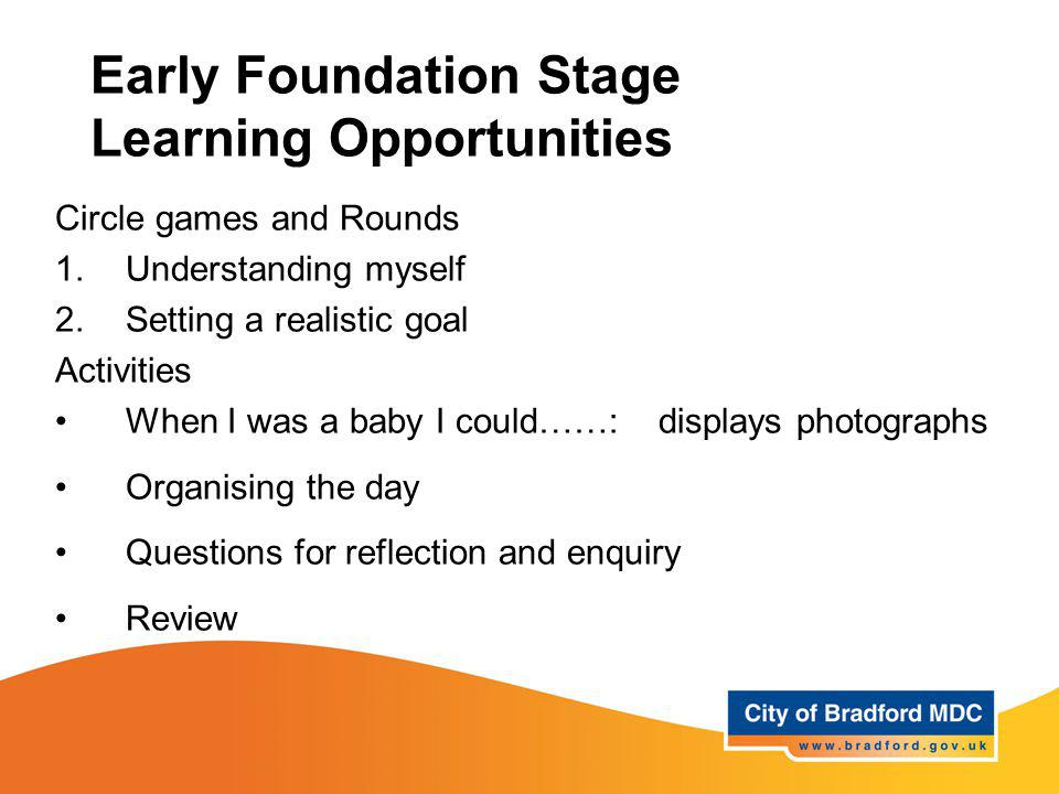 Early Foundation Stage Learning Opportunities Circle games and Rounds 1.Understanding myself 2.Setting a realistic goal Activities When I was a baby I