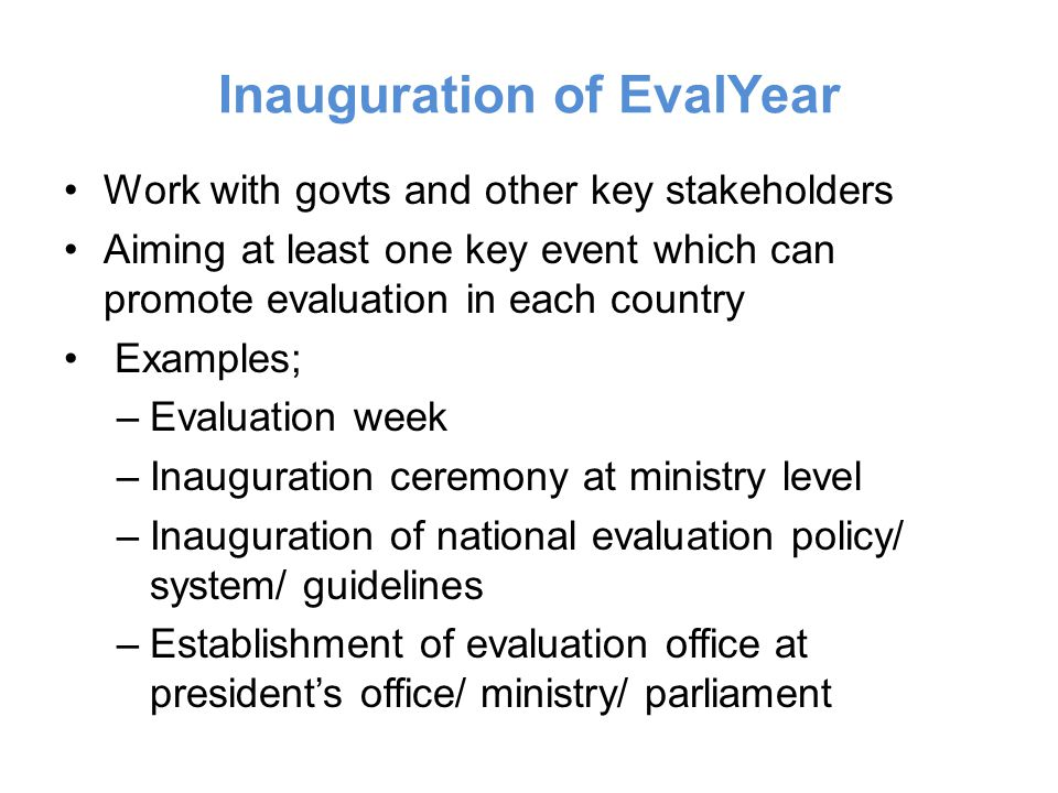 Inauguration of EvalYear Work with govts and other key stakeholders Aiming at least one key event which can promote evaluation in each country Examples; –Evaluation week –Inauguration ceremony at ministry level –Inauguration of national evaluation policy/ system/ guidelines –Establishment of evaluation office at presidents office/ ministry/ parliament