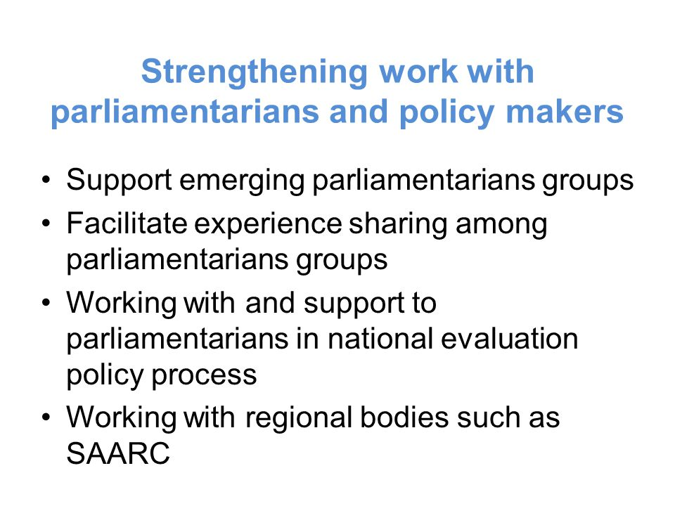 Strengthening work with parliamentarians and policy makers Support emerging parliamentarians groups Facilitate experience sharing among parliamentarians groups Working with and support to parliamentarians in national evaluation policy process Working with regional bodies such as SAARC