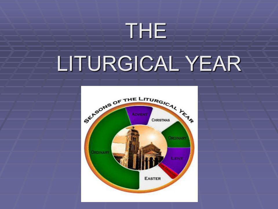 THE LITURGICAL YEAR LITURGICAL YEAR