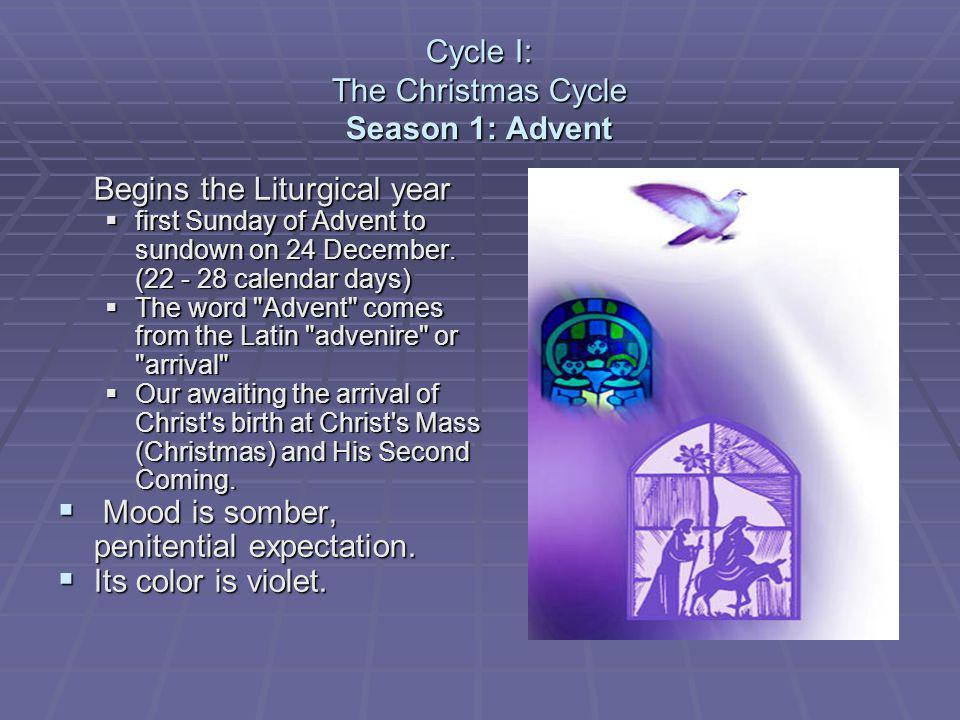 Cycle I: The Christmas Cycle Season 1: Advent Begins the Liturgical year first Sunday of Advent to sundown on 24 December. (22 - 28 calendar days) fir