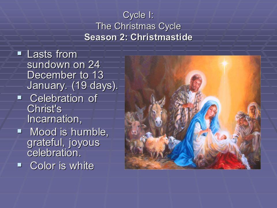 Cycle I: The Christmas Cycle Season 2: Christmastide Lasts from sundown on 24 December to 13 January. (19 days). Lasts from sundown on 24 December to
