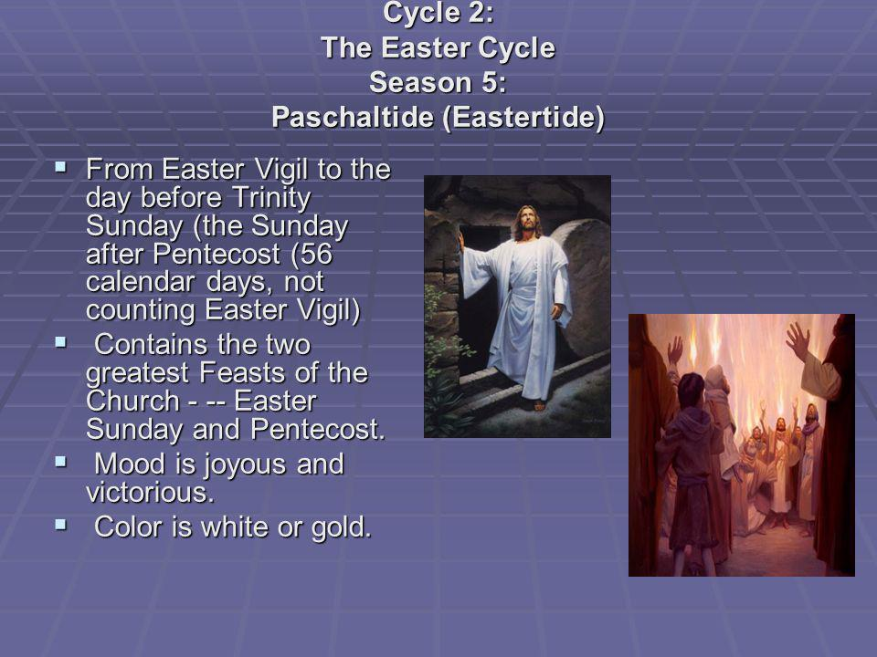 Cycle 2: The Easter Cycle Season 5: Paschaltide (Eastertide) From Easter Vigil to the day before Trinity Sunday (the Sunday after Pentecost (56 calend