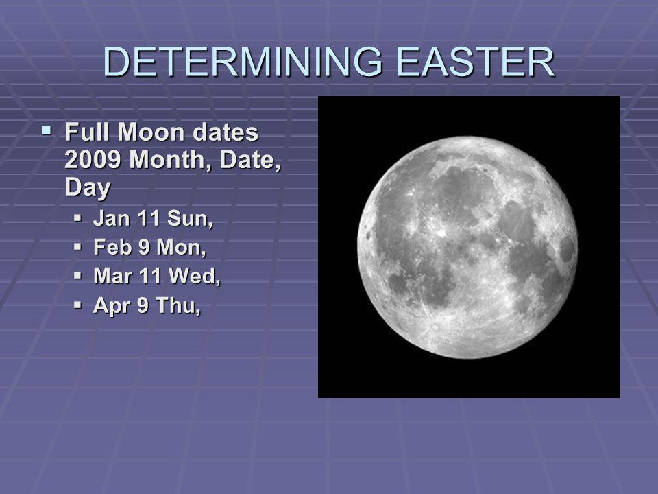 DETERMINING EASTER Full Moon dates 2009 Month, Date, Day Full Moon dates 2009 Month, Date, Day Jan 11 Sun, Jan 11 Sun, Feb 9 Mon, Feb 9 Mon, Mar 11 We