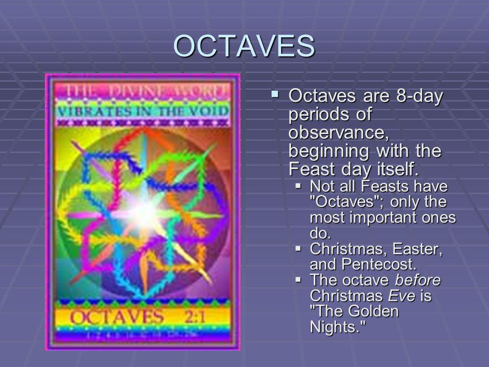 OCTAVES Octaves are 8-day periods of observance, beginning with the Feast day itself. Octaves are 8-day periods of observance, beginning with the Feas