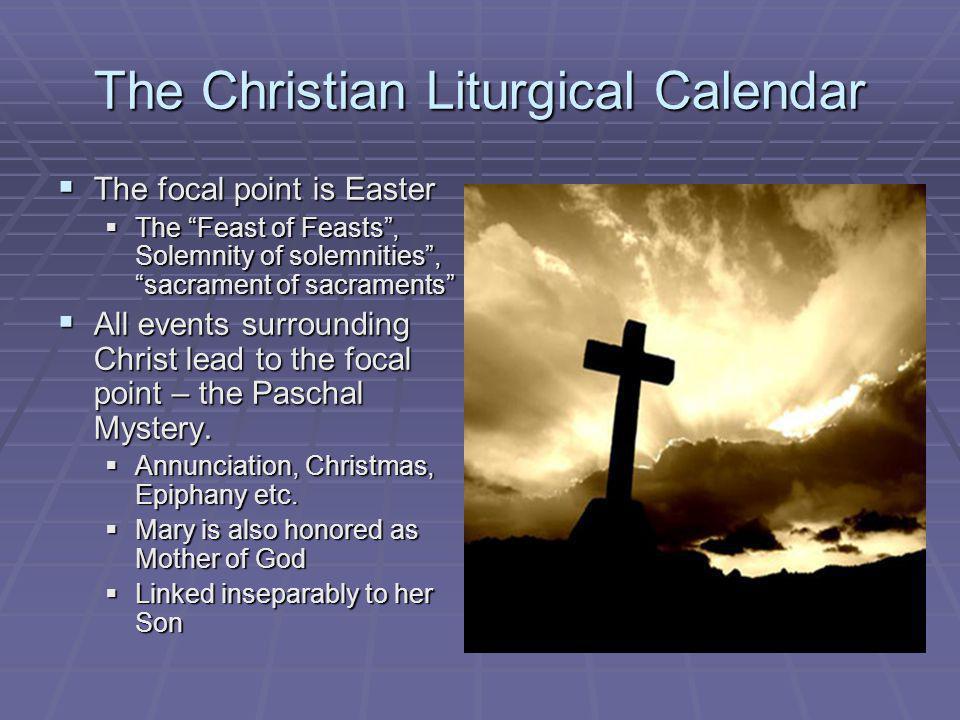 The Christian Liturgical Calendar The focal point is Easter The focal point is Easter The Feast of Feasts, Solemnity of solemnities, sacrament of sacr