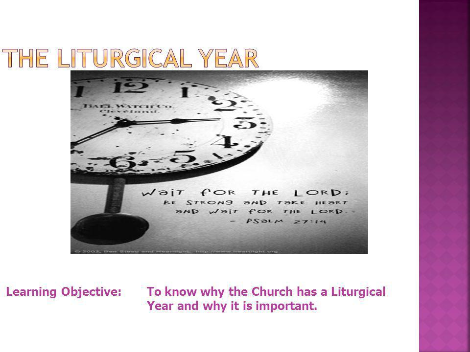Learning Objective: To know why the Church has a Liturgical Year and why it is important.