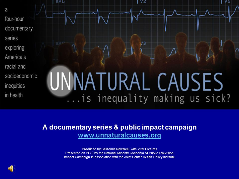 A documentary series & public impact campaign www.unnaturalcauses.org Produced by California Newsreel with Vital Pictures Presented on PBS by the Nati