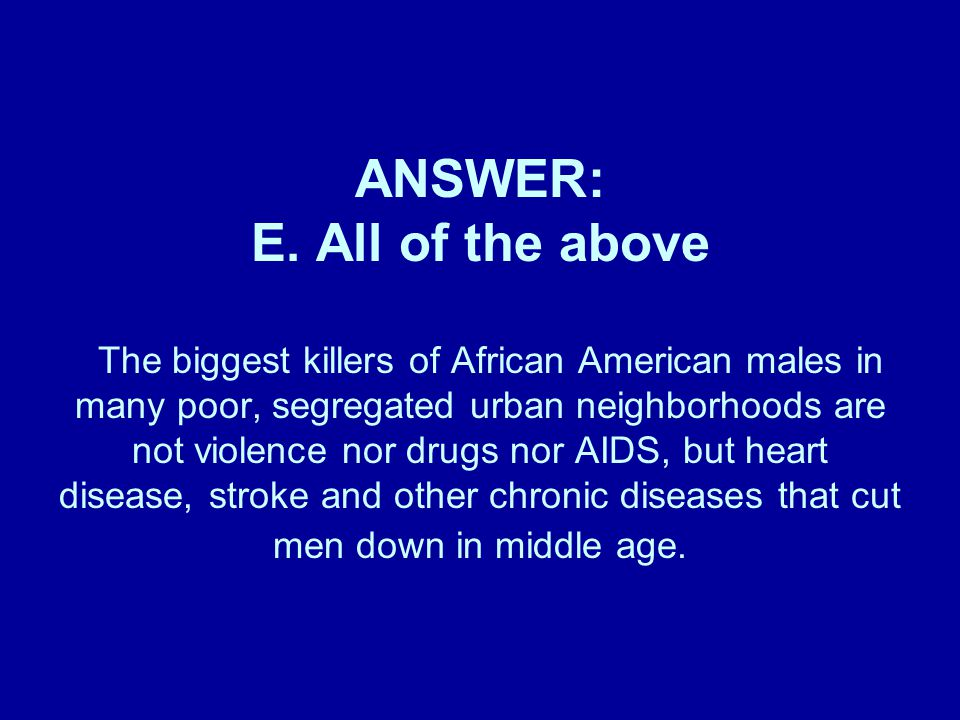 ANSWER: E. All of the above The biggest killers of African American males in many poor, segregated urban neighborhoods are not violence nor drugs nor