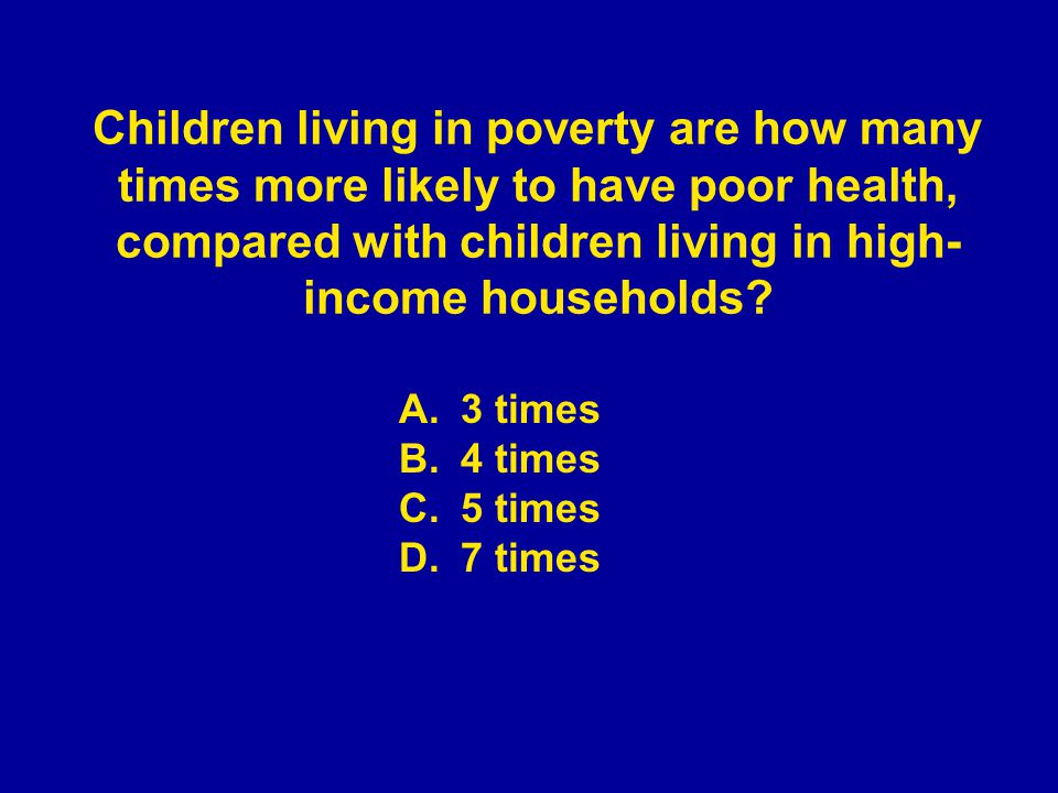 A.3 times B.4 times C.5 times D.7 times Children living in poverty are how many times more likely to have poor health, compared with children living i