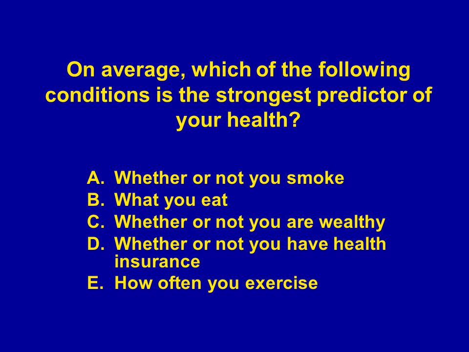 A.Whether or not you smoke B.What you eat C.Whether or not you are wealthy D.Whether or not you have health insurance E.How often you exercise On average, which of the following conditions is the strongest predictor of your health