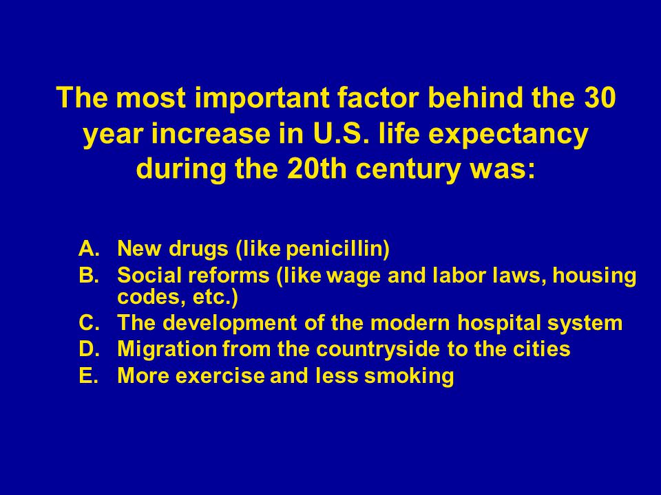 A.New drugs (like penicillin) B.Social reforms (like wage and labor laws, housing codes, etc.) C.The development of the modern hospital system D.Migration from the countryside to the cities E.More exercise and less smoking The most important factor behind the 30 year increase in U.S.