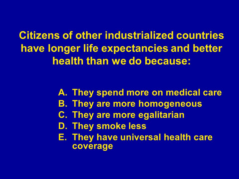 A.They spend more on medical care B.They are more homogeneous C.They are more egalitarian D.They smoke less E.They have universal health care coverage Citizens of other industrialized countries have longer life expectancies and better health than we do because: