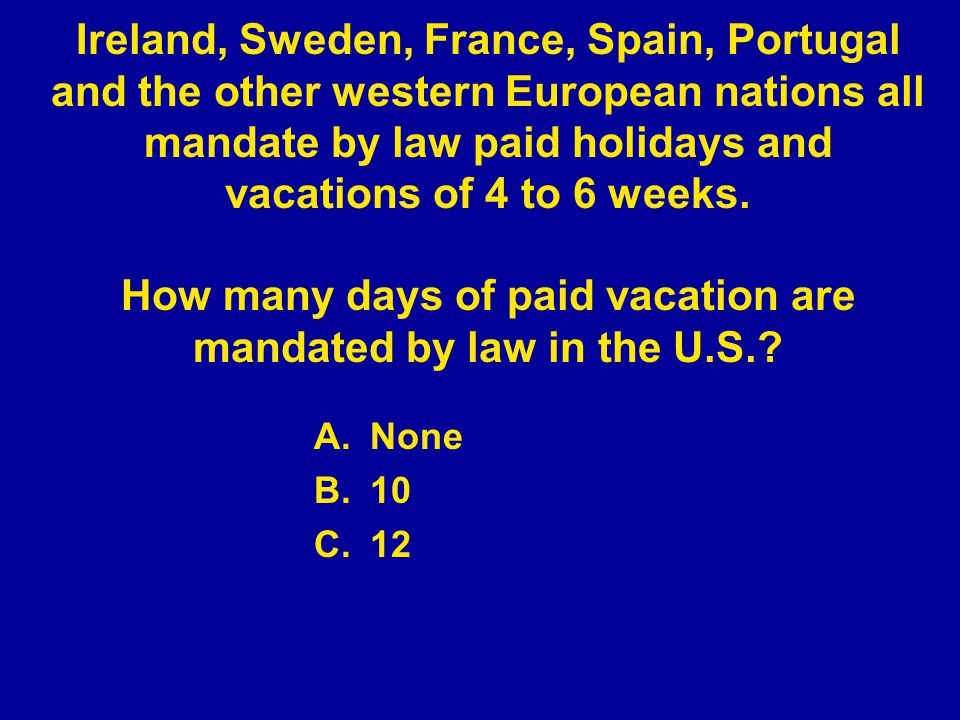 A.None B.10 C.12 Ireland, Sweden, France, Spain, Portugal and the other western European nations all mandate by law paid holidays and vacations of 4 to 6 weeks.