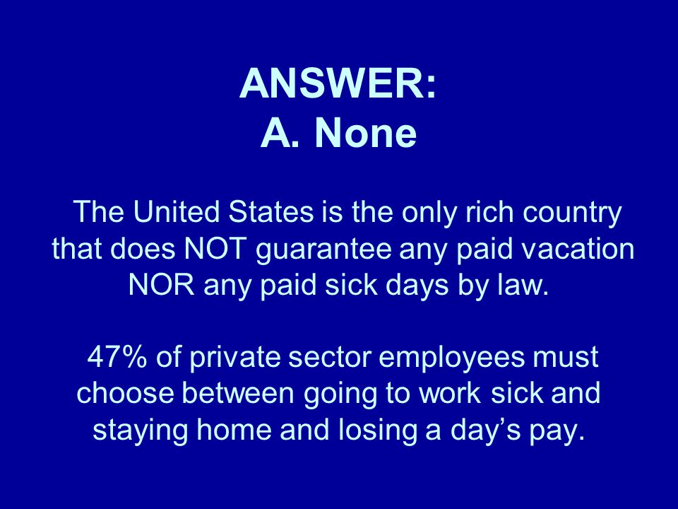 ANSWER: A. None The United States is the only rich country that does NOT guarantee any paid vacation NOR any paid sick days by law. 47% of private sec
