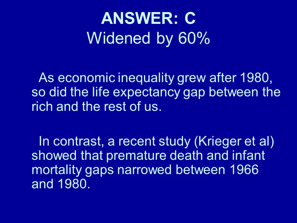 ANSWER: C Widened by 60% As economic inequality grew after 1980, so did the life expectancy gap between the rich and the rest of us. In contrast, a re