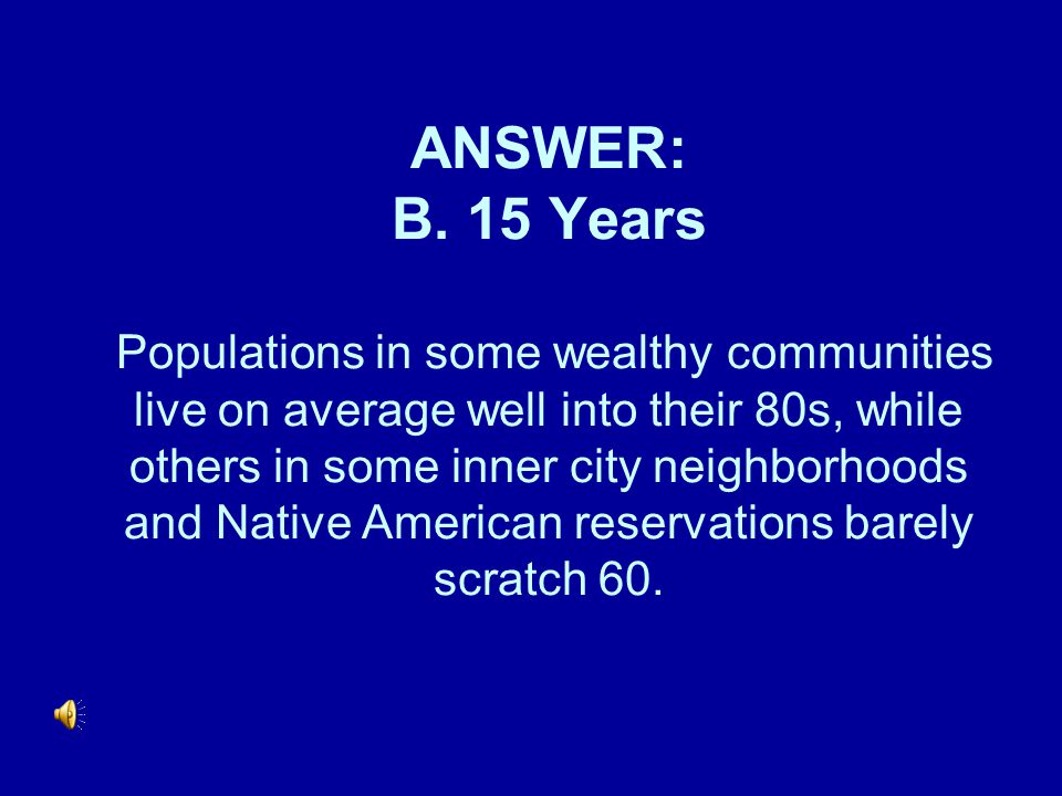 ANSWER: B. 15 Years Populations in some wealthy communities live on average well into their 80s, while others in some inner city neighborhoods and Nat