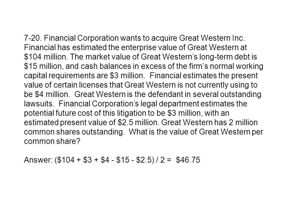 7-20. Financial Corporation wants to acquire Great Western Inc. Financial has estimated the enterprise value of Great Western at $104 million. The mar