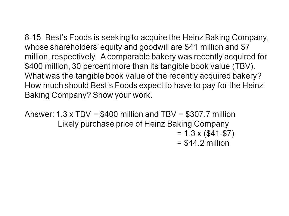 8-15. Bests Foods is seeking to acquire the Heinz Baking Company, whose shareholders equity and goodwill are $41 million and $7 million, respectively.