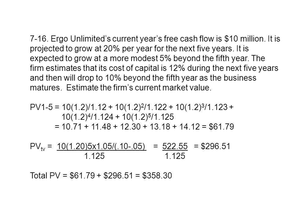 7-16. Ergo Unlimiteds current years free cash flow is $10 million. It is projected to grow at 20% per year for the next five years. It is expected to